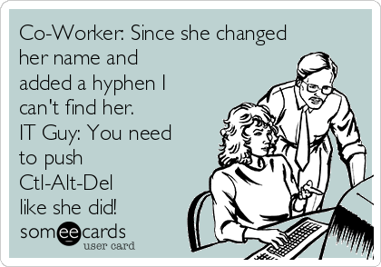 Co-Worker: Since she changed her name and added a hyphen I can't find her. IT Guy: You need to push Ctl-Alt-Del like she did!