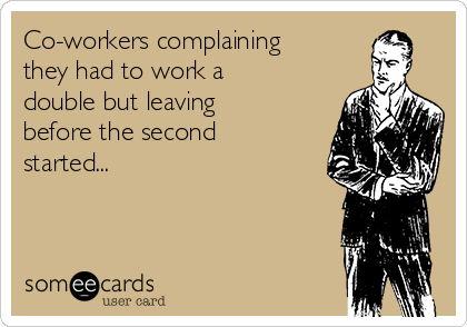 Co-workers complaining they had to work a double but leaving before the second started...