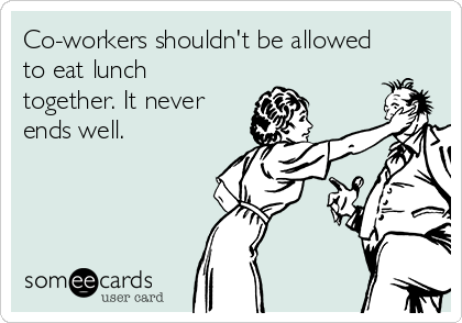 Co-workers shouldn't be allowed to eat lunch together. It never ends well.
