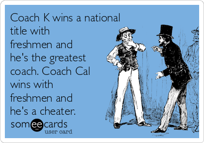 Coach K wins a national title with freshmen and he's the greatest coach. Coach Cal wins with freshmen and he's a cheater.