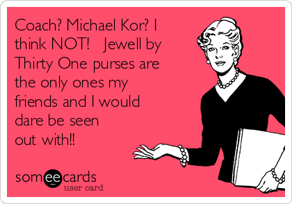 Coach? Michael Kor? I think NOT!   Jewell by Thirty One purses are the only ones my friends and I would dare be seen out with!!
