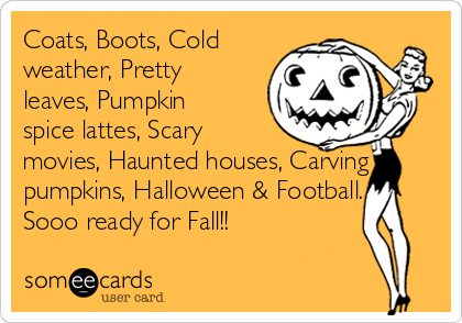 Coats, Boots, Cold weather, Pretty leaves, Pumpkin spice lattes, Scary movies, Haunted houses, Carving pumpkins, Halloween & Football... Sooo ready for Fall!!