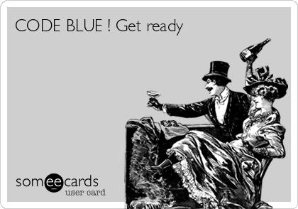 CODE BLUE ! Get ready