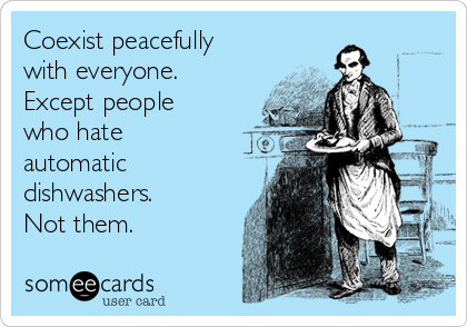 Coexist peacefully with everyone. Except people who hate automatic dishwashers.  Not them.