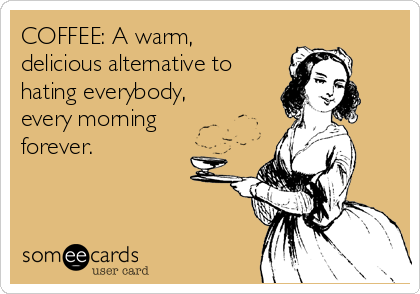 COFFEE: A warm, delicious alternative to hating everybody, every morning forever.