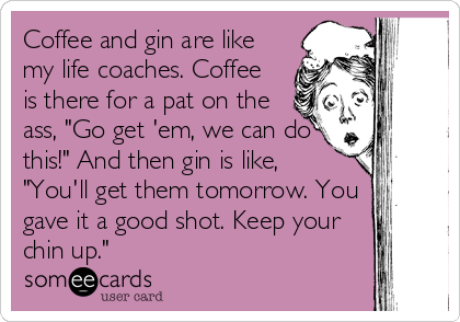 "Coffee and gin are like my life coaches. Coffee is there for a pat on the ass, ""Go get 'em, we can do this!"" And then gin is like, ""You'll get them tomorrow. You gave it a good shot. Keep your chin up."""