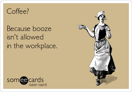 Coffee?  Because booze isn't allowed in the workplace.