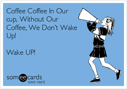 Coffee Coffee In Our cup, Without Our Coffee, We Don't Wake Up!   Wake UP!