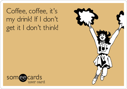 Coffee, coffee, it's my drink! If I don't get it I don't think!