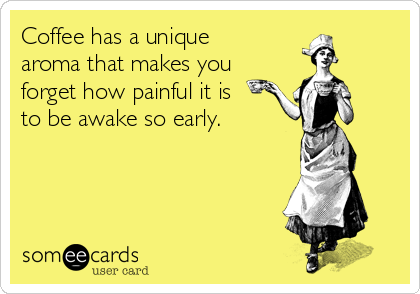 Coffee has a unique aroma that makes you forget how painful it is to be awake so early.