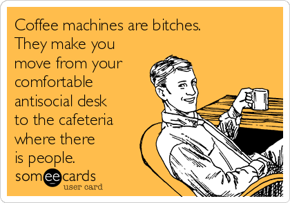 Coffee machines are bitches. They make you move from your comfortable antisocial desk to the cafeteria where there is people.