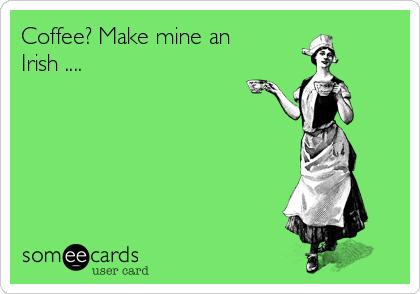 Coffee? Make mine an Irish ....