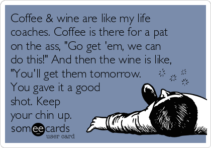 "Coffee & wine are like my life coaches. Coffee is there for a pat on the ass, ""Go get 'em, we can do this!"" And then the wine is like, ""You'll get them tomorrow. You gave it a good shot. Keep your chin up."