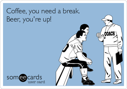 Coffee, you need a break. Beer, you're up!