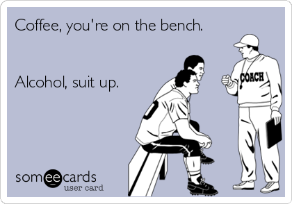 Coffee, you're on the bench.   Alcohol, suit up.
