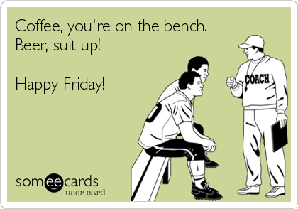 Coffee, you're on the bench. Beer, suit up!  Happy Friday!