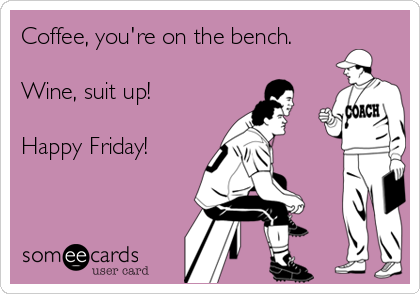 Coffee, you're on the bench.  Wine, suit up!  Happy Friday!
