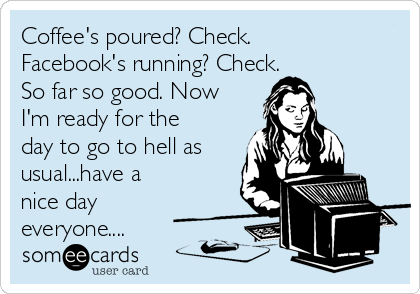 Coffee's poured? Check. Facebook's running? Check.           So far so good. Now I'm ready for the day to go to hell as usual...have a nice day everyone....