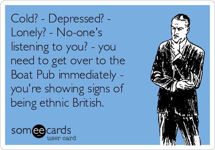 Cold? - Depressed? - Lonely? - No-one's listening to you? - you need to get over to the Boat Pub immediately - you're showing signs of being ethnic British.