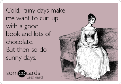Cold, rainy days make me want to curl up with a good book and lots of chocolate.   But then so do sunny days.
