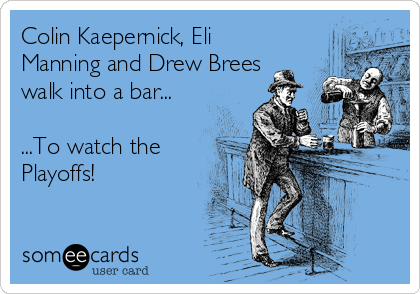 Colin Kaepernick, Eli Manning and Drew Brees walk into a bar...  ...To watch the Playoffs!