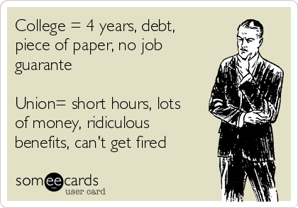 College = 4 years, debt, piece of paper, no job guarante  Union= short hours, lots of money, ridiculous benefits, can't get fired