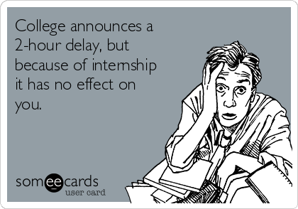College announces a 2-hour delay, but because of internship it has no effect on you.