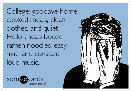 College: goodbye home cooked meals, clean clothes, and quiet. Hello cheap booze, ramen noodles, easy mac, and constant loud music.