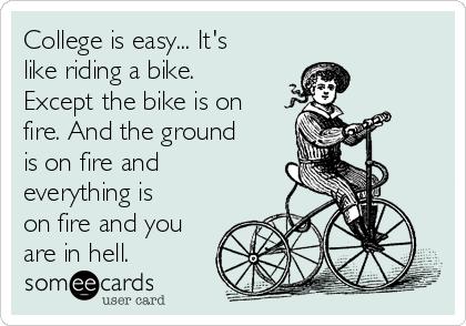 College is easy... It's like riding a bike. Except the bike is on fire. And the ground is on fire and everything is on fire and you are in hell.