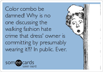 Color combo be damned! Why is no one discussing the walking fashion hate crime that dress' owner is committing by presumably wearing it?!? In public. Ever.