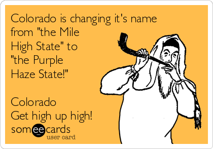 "Colorado is changing it's name from ""the Mile High State"" to ""the Purple Haze State!""  Colorado Get high up high!"