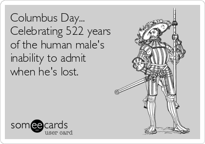 Columbus Day... Celebrating 522 years of the human male's inability to admit when he's lost.