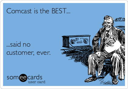 Comcast is the BEST...    ...said no customer, ever.