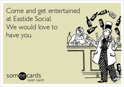 Come and get entertained at Eastide Social.  We would love to have you.