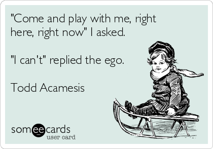 """Come and play with me, right here, right now"" I asked.  ""I can't"" replied the ego.  Todd Acamesis"