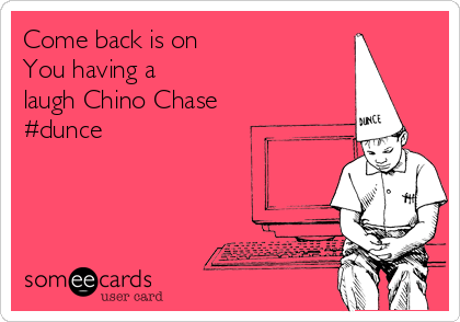 Come back is on You having a laugh Chino Chase #dunce