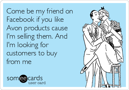 Come be my friend on  Facebook if you like Avon products cause I'm selling them. And I'm looking for customers to buy from me