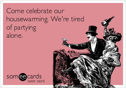 Come celebrate our housewarming. We're tired of partying alone.