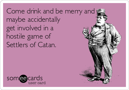 Come drink and be merry and maybe accidentally get involved in a hostile game of Settlers of Catan.