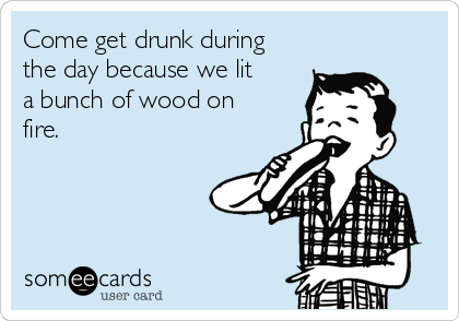 Come get drunk during the day because we lit a bunch of wood on fire.