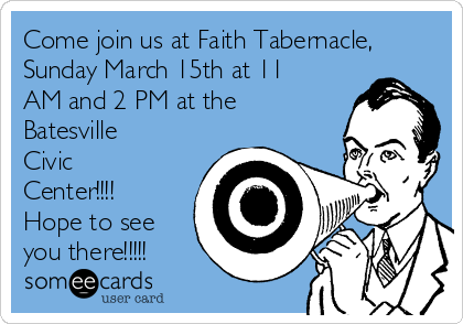 Come join us at Faith Tabernacle, Sunday March 15th at 11 AM and 2 PM at the  Batesville Civic Center!!!!  Hope to see you there!!!!!