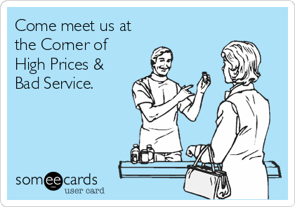 Come meet us at the Corner of High Prices & Bad Service.