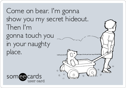 Come on bear. I'm gonna show you my secret hideout. Then I'm gonna touch you in your naughty place.