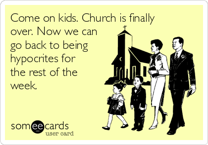 Come on kids. Church is finally over. Now we can go back to being hypocrites for the rest of the week.