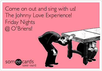 Come on out and sing with us! The Johnny Love Experience! Friday Nights @ O'Briens!