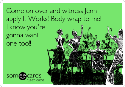 Come on over and witness Jenn apply It Works! Body wrap to me! I know you're gonna want one too!!