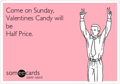 Come on Sunday, Valentines Candy will be Half Price.