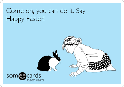 Come on, you can do it. Say Happy Easter!