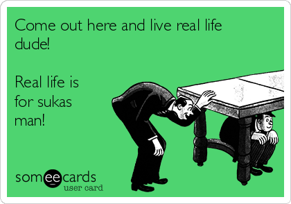 Come out here and live real life dude!  Real life is for sukas man!