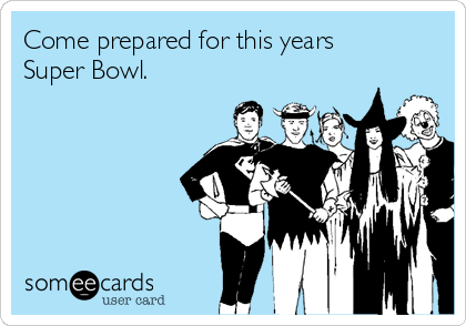 Come prepared for this years Super Bowl.